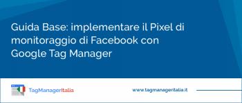 Guida Base: implementare il Pixel di monitoraggio di Facebook con Google Tag Manager