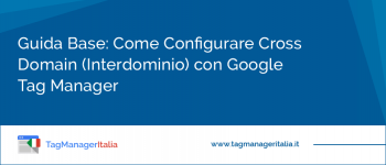 Guida Base: Come Configurare Cross Domain con Google Tag Manager