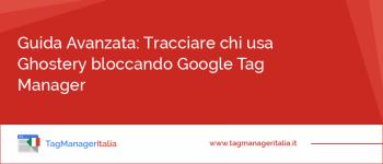 Guida Avanzata: Tracciare chi usa Ghostery bloccando Google Tag Manager