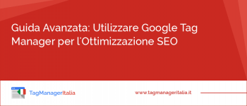 Guida Avanzata: Utilizzare Google Tag Manager per l'Ottimizzazione SEO