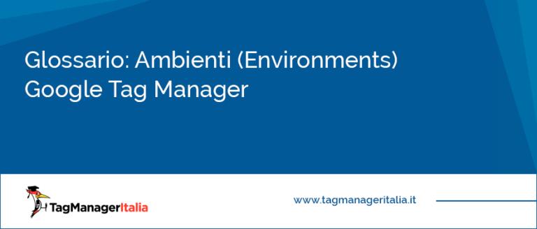 Glossario Ambienti (Environments) Google Tag Manager