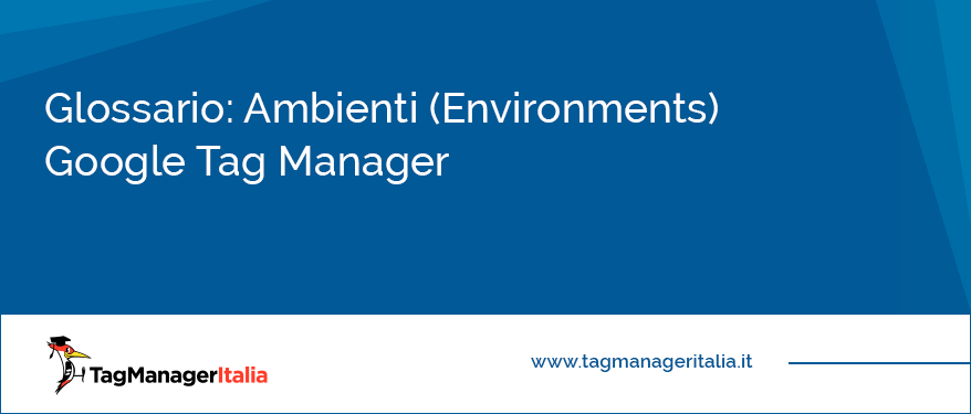 Glossario Ambienti (Environments) Google Tag Manager