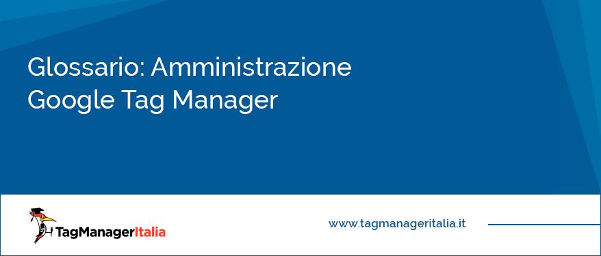 Glossario Amministrazione Google Tag Manager