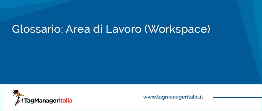 Glossario Area di Lavoro (Workspace)