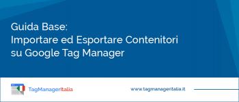 Guida Base: Come Esportare e Importare un Contenitore su Google Tag Manager