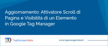 Aggiornamento: Attivatore Scroll di Pagina e Visibilità di un Elemento in Google Tag Manager