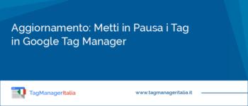 Aggiornamento: Funzione Pausa nei Tag in Google Tag Manager