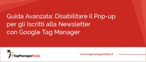 guida avanzata disabilitare popup iscritti newsletter google tag manager