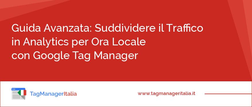 guida suddividere traffico ora locale google tag manager
