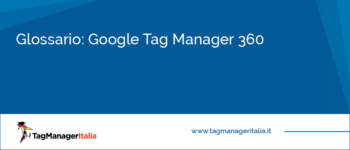Glossario: Google Tag Manager 360