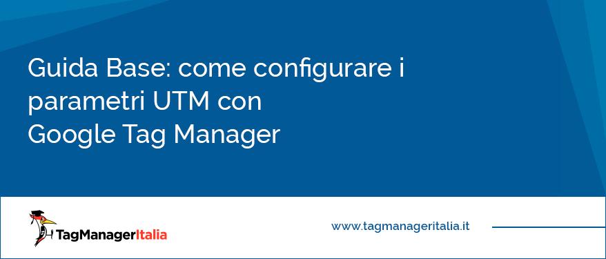 Guida Base Come Configurare i Parametri UTM con Google Tag Manager