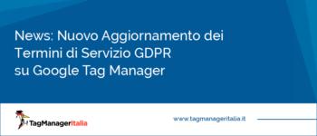 News: Nuovo Aggiornamento Termini di Servizio GDPR su Google Tag Manager