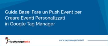 Guida Base: Fare un Push Event per Creare Eventi Personalizzati in Google Tag Manager