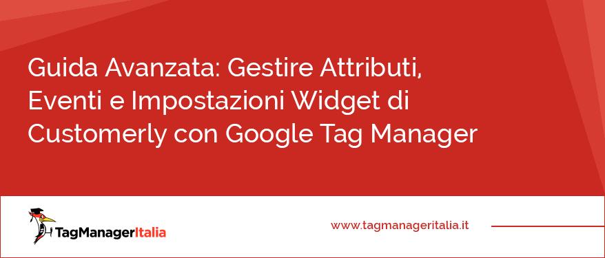 Guida Avanzata Come Gestire Attributi, Eventi e Impostazioni Widget di Customerly con Google Tag Manager