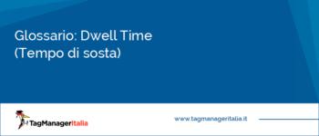 Glossario: Dwell Time (Tempo di Sosta)