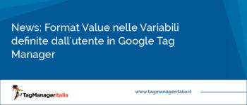 News: Format Value nelle Variabili definite dall'utente in Google Tag Manager