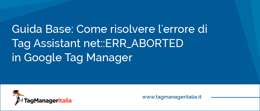 Guida Base Come risolvere l'errore di Tag Assistant net ERR_ABORTED in Google Tag Manager