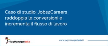 Caso di studio: Jobs2Careers raddoppia le conversioni e incrementa il flusso di lavoro grazie a Google Tag Manager