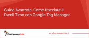 Guida Avanzata Come tracciare il Dwell Time con Google Tag Manager