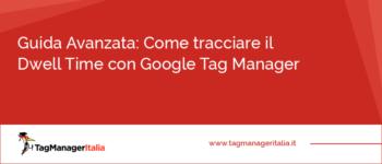 Guida Avanzata: Come tracciare il Dwell Time con Google Tag Manager