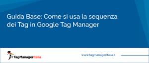 Guida Base Come si usa la sequenza dei Tag in Google Tag Manager