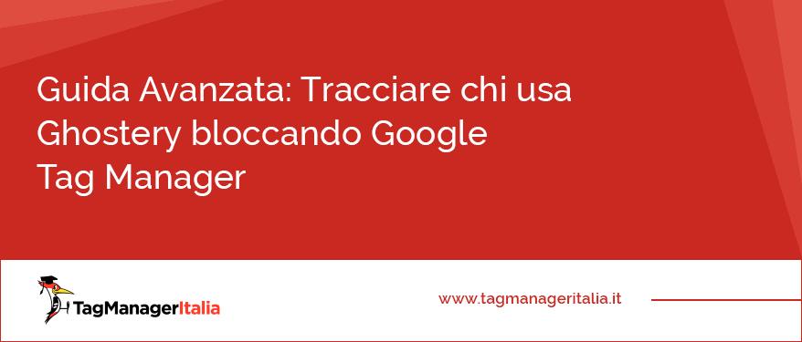 Guida Avanzata Tracciare chi usa Ghostery bloccando Google Tag Manager