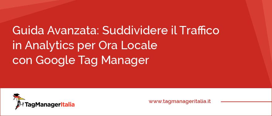 guida avanzata suddividere traffico ora locale google tag manager