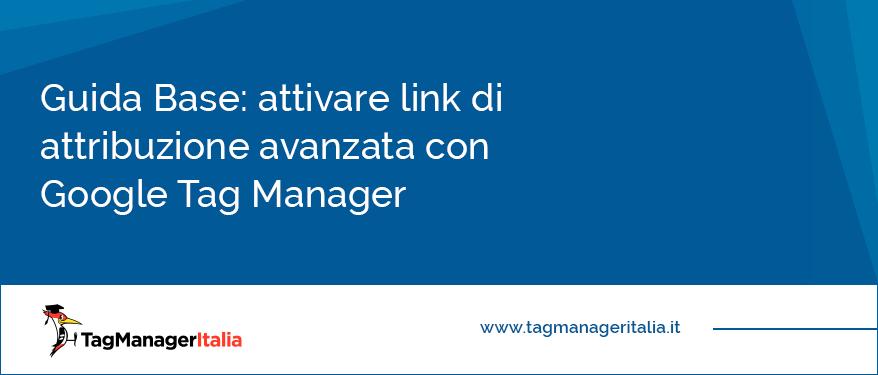 guida base attiva link di attribuzione avanzata con google tag manager
