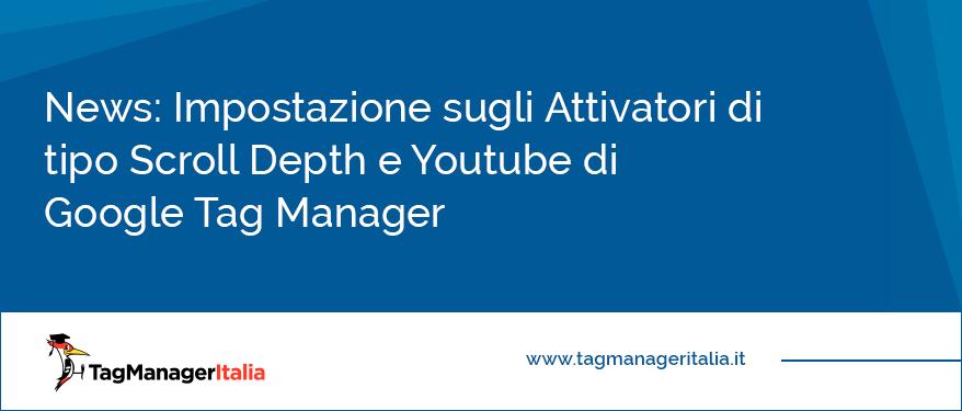 News Impostazione sugli Attivatori di tipo Scroll Depth e Youtube di Google Tag Manager