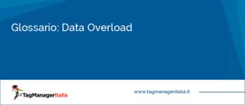 Glossario: Data Overload (Eccesso di Dati)