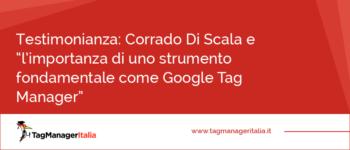 """Testimonianza: Corrado Di Scala e """"l'importanza di uno strumento fondamentale come Google Tag Manager"""""""