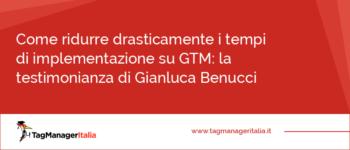 Come ridurre drasticamente i tempi di implementazione su GTM: la testimonianza di Gianluca Benucci