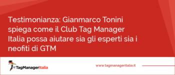 Testimonianza: Gianmarco Tonini spiega come il Club Tag Manager Italia possa aiutare sia gli esperti sia i neofiti di GTM