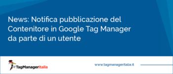 News: Notifica pubblicazione del Contenitore in Google Tag Manager da parte di un utente