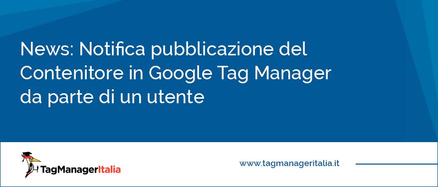 News Notifica pubblicazione del Contenitore in Google Tag Manager da parte di un utente