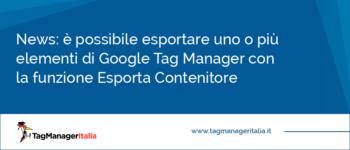 News: è possibile esportare uno o più elementi di Google Tag Manager con la funzione Esporta Contenitore