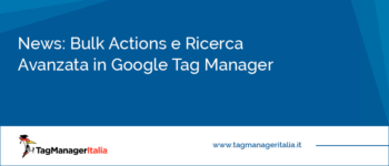 News: Bulk Actions e Ricerca Avanzata in Google Tag Manager