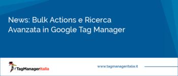 News: Bulk Actions e Ricerca Avanzata in Google Tag Manager