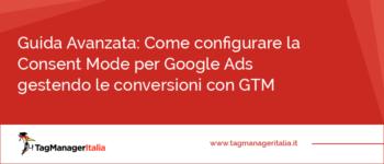 Guida Avanzata: come configurare la Consent Mode per Google Ads gestendo le conversioni con Google Tag Manager