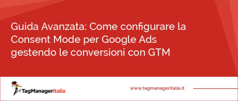 Guida Avanzata Come configurare la Consent Mode per Google Ads gestendo le conversioni con GTM