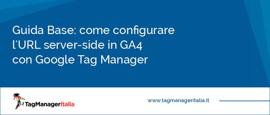 Guida base come configurare l'URL server-side in GA4 con Google Tag Manager