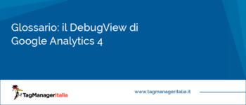 Glossario: il DebugView di Google Analytics 4