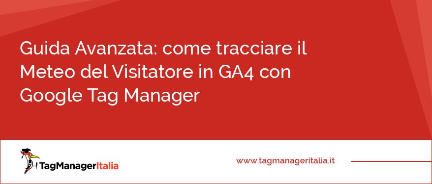 Guida Avanzata come tracciare il Meteo del Visitatore in GA4 con Google Tag Manager