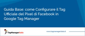 Guida Base: come Configurare il Tag Ufficiale del Pixel di Facebook in Google Tag Manager [DA PUBBLICARE ASSIEME ALLE ALTRE]