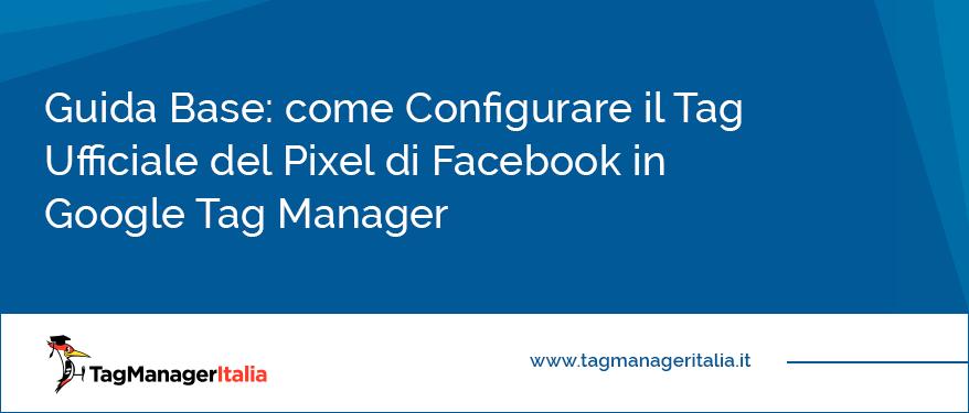 Guida Base come Configurare il Tag Ufficiale del Pixel di Facebook in Google Tag Manager