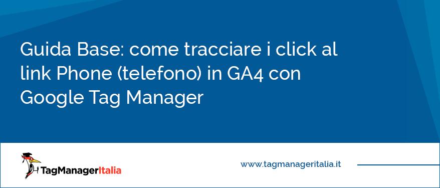 Guida Base come tracciare i click al link Phone (telefono) in GA4 con Google Tag Manager